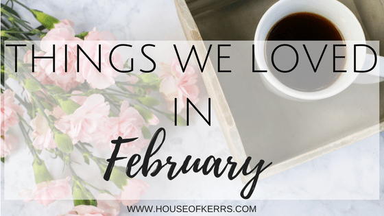things we loved in february house of kerrs blog