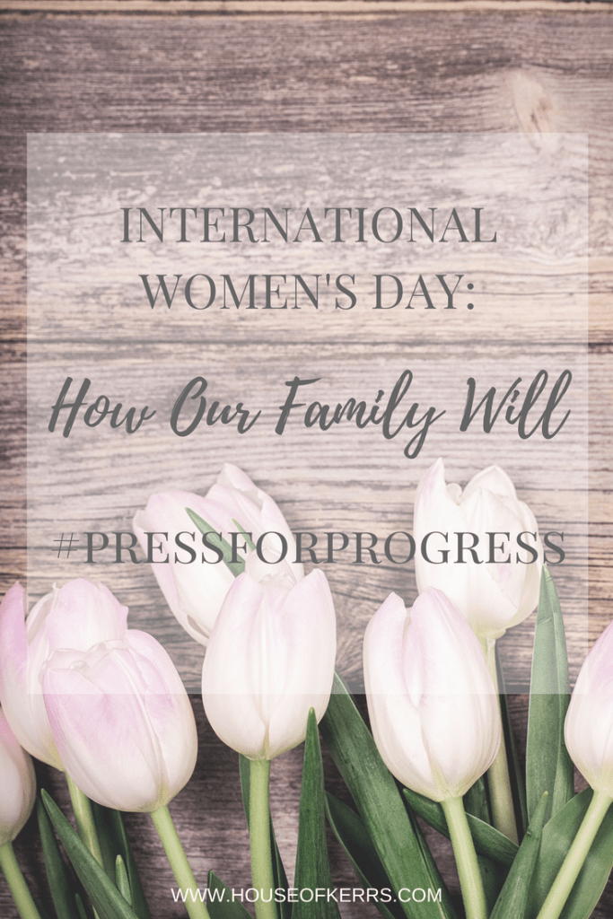 INTERNATIONAL WOMEN'S DAY 2018 | HOW OUR FAMILY WILL PRESS FOR PROGRESS | IWD2018