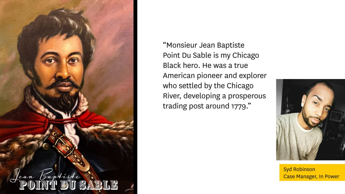 """Portrait of Jean Baptiste Point Du Sable on the left.  """"Monsieur Jean Baptiste Du Sable is my Chicago Black Hero. He was a true American pioneer and explorer who settled by the Chicago River, developing a prosperous trading post around 1779.""""  Photo of Syd Robinson, Case manager, In Power on the right."""