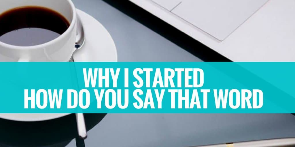 Why I Started How Do You Say That Word