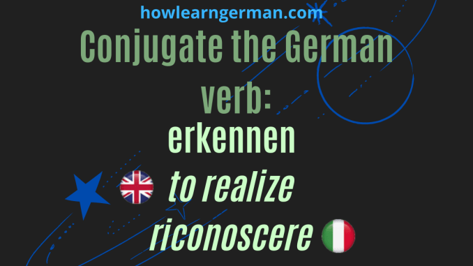 Conjugate the German verb: erkennen (to realize, riconoscere)