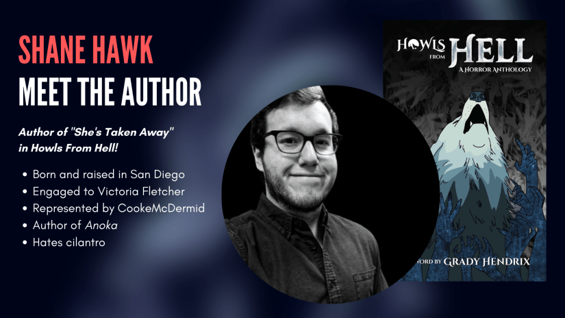 Shane Hawk, author of She's Taken Away in Howls From Hell. Shane Hawk: was born and raised in San Diego; is engaged to Victoria Fletcher; is represented by CookeMcDermid; is the author of short story collection Anoka; hates cilantro.