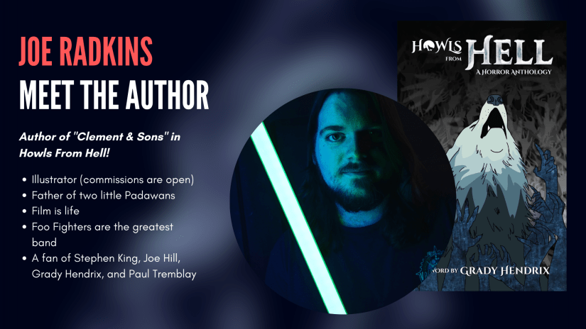 Joe Radkins, author of Clement and Sons in Howls From Hell. Joe: is an illustrator (commissions are open); is the father of two little Padawans; thinks film is life; thinks Foo Fighters are the greatest band; is a fan of Stephen King, Joe Hill, Grady Hendrix, Paul Tremblay.