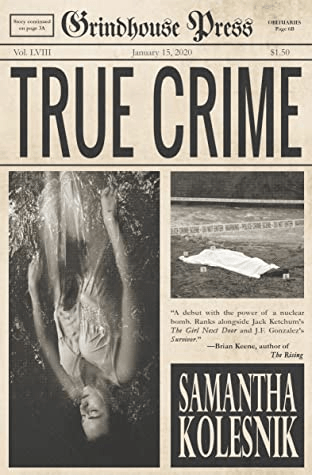 Cover of True Crime by Samantha Kolesnik. Cover shows a newspaper with the title Grindhouse Press and the headline story True Crime, as well as images of a woman's body floating in water and a body covered with a sheet.