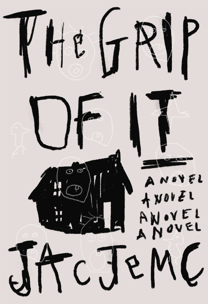 Cover of The Grip of It by Jac Jemc. Cover shows a scribbled drawing of a house in black ink. The title, the author name, and the subtitle (a novel) all appear in the same scribbled script.