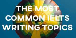 The most common IELTS writing topics!