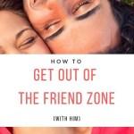 escape the friend zone with him