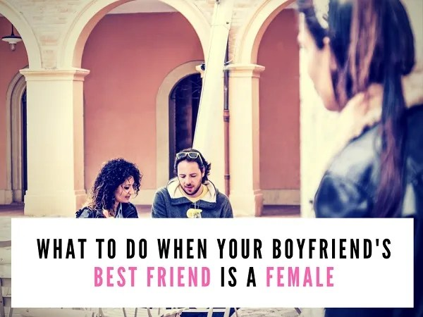 boyfriend best friend is a female