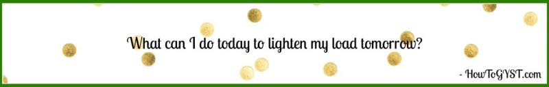 QUOTE - What can I do today to lighten my load tomorrow