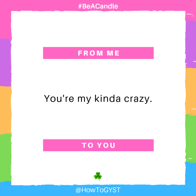 #BeACandle Quote: You're my kinda crazy. ~ HowToGYST.com