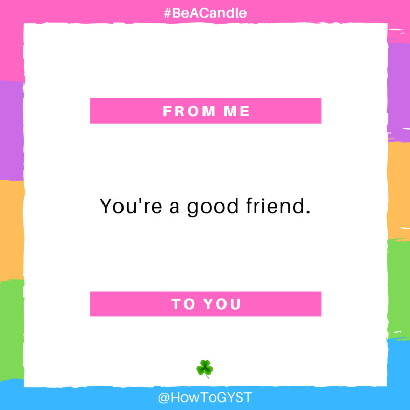 #BeACandle Quote: You're a good friend. ~ HowToGYST.com