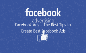 Facebook Ads – The Best Tips to Create Best Facebook Ads