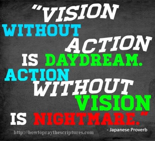 Vision without action is daydream. Action without vision is nightmare