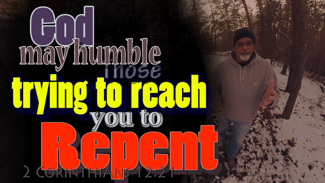 God may humble those trying to reach you to repent