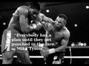 """""""Everybody has a plan until they get punched in the face."""""""