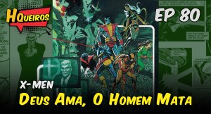 Ep 80 | X-Men – Deus Ama, o Homem Mata