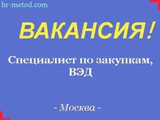Вакансия - Специалист по закупкам (ВЭД) - Москва