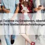 Um Top Talente zu Gewinnen, überdenken Sie Ihre Stellenausschreibung
