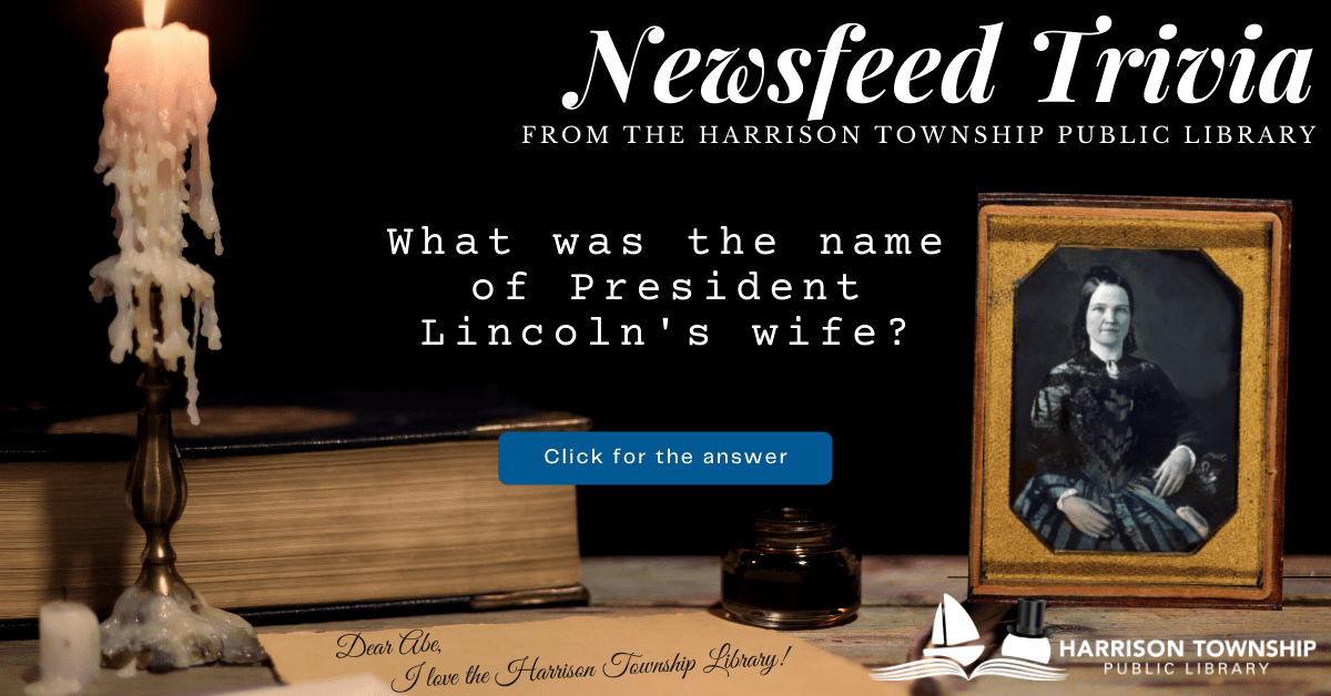 Newsfeed Trivia from the Harrison Township Public Library. Question: What was the name of President Lincoln's wife?