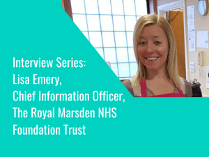 Interview Series: Lisa Emery, Chief Information Officer, The Royal Marsden NHS FT