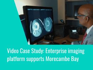 Video Case Study: Enterprise imaging platform supportsUniversity Hospitals of Morecambe Bay