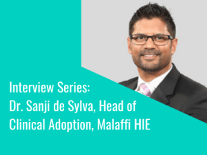 Interview Series: Dr. Sanji de Sylva, Head of Clinical Adoption, Malaffi HIE