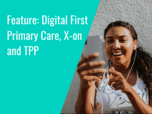 Feature: Digital First Primary Care, X-on and TPP