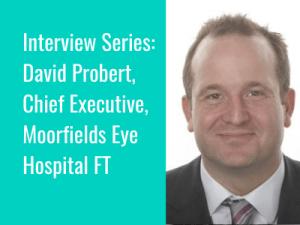 Interview Series: David Probert, Chief Executive, Moorfields Eye Hospital
