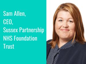 Interview Series: Sam Allen, CEO, Sussex Partnership NHS Foundation Trust