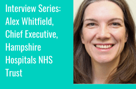 Interview Series: Alex Whitfield, Chief Executive, Hampshire Hospitals NHS Trust