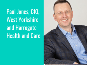 Interview Series: Paul Jones, Chief Information Officer, West Yorkshire and Harrogate Health and Care Partnership