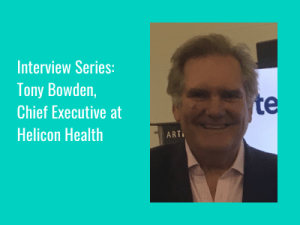 """Interview Series: """"It's all about people, process and technology"""" – Tony Bowden, Chief Exec at Helicon Health"""