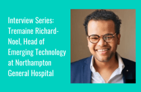 Interview Series: Tremaine Richard-Noel, Head of Emerging Technology at Northampton General Hospital
