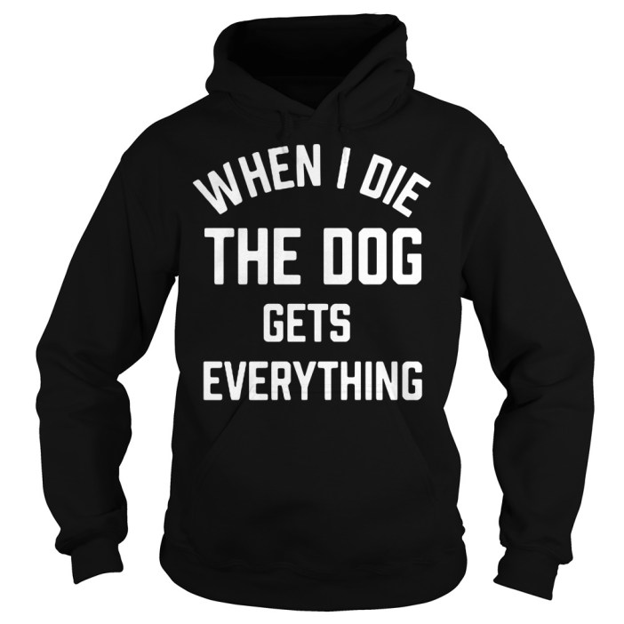 When I die the dog gets everything Hoodie
