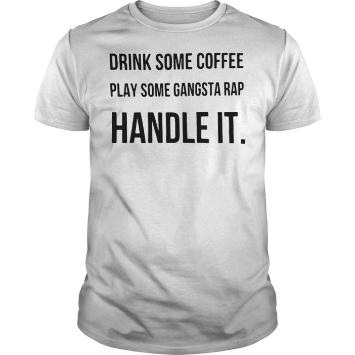 Drink some coffee play some gangsta rap handle it Guys shirt