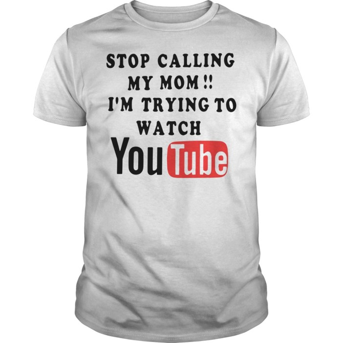 Stop calling my mom I'm trying to watch Youtube Guys shirt