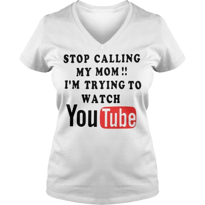 Stop calling my mom I'm trying to watch Youtube V-neck t-shirt