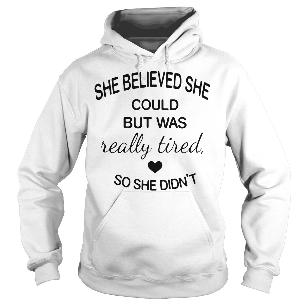 She believed she could but was really tired so she didn't Hoodie
