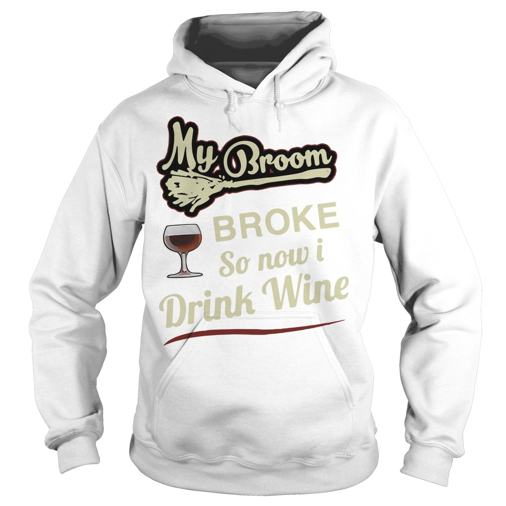 My broom broke so now I drink wine Hoodie