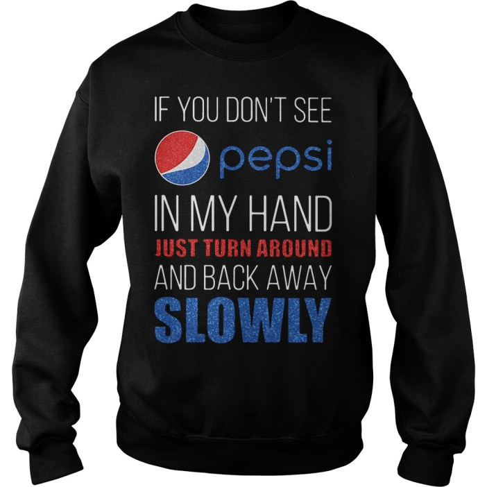 If you don't see pepsi in my hand just turn around and back away slowly Sweater