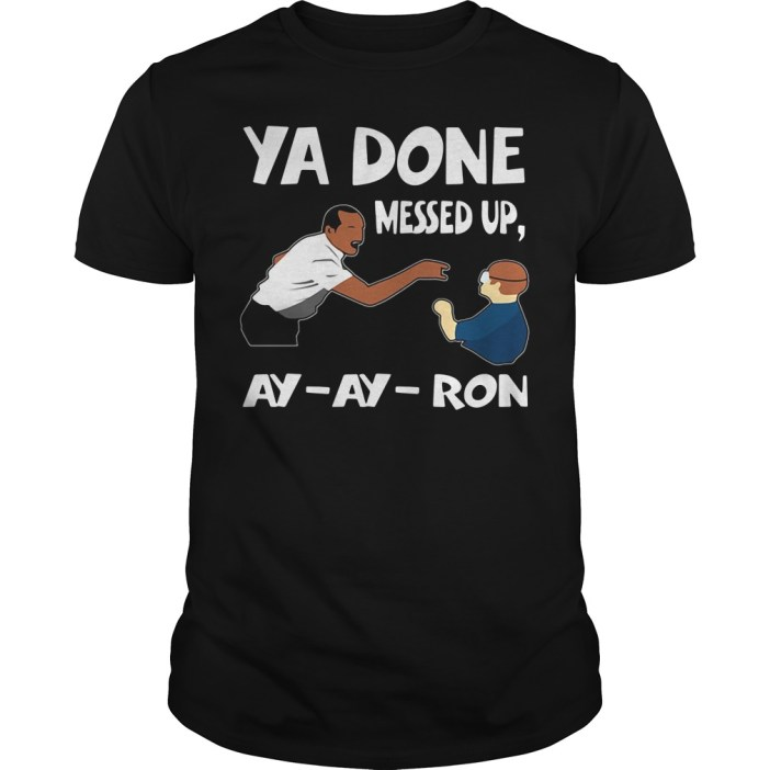 Ya done messed up ay ay ron Guys shirt