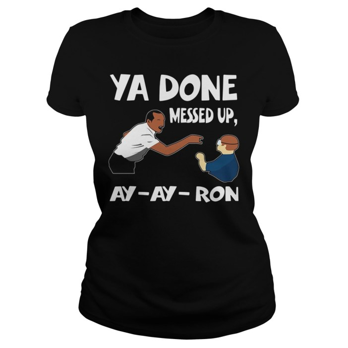 Ya done messed up ay ay ron Ladies tee