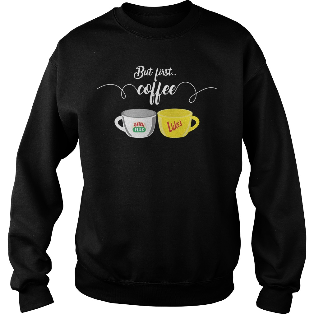 Official But first coffee central perk luke's Sweater