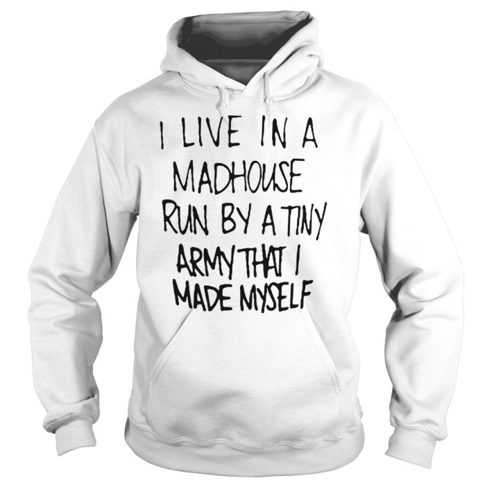 I live in a madhouse run by a tiny army that I made myself Hoodie