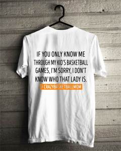 If you only know me through my kids basketball games I'm sorry shirt
