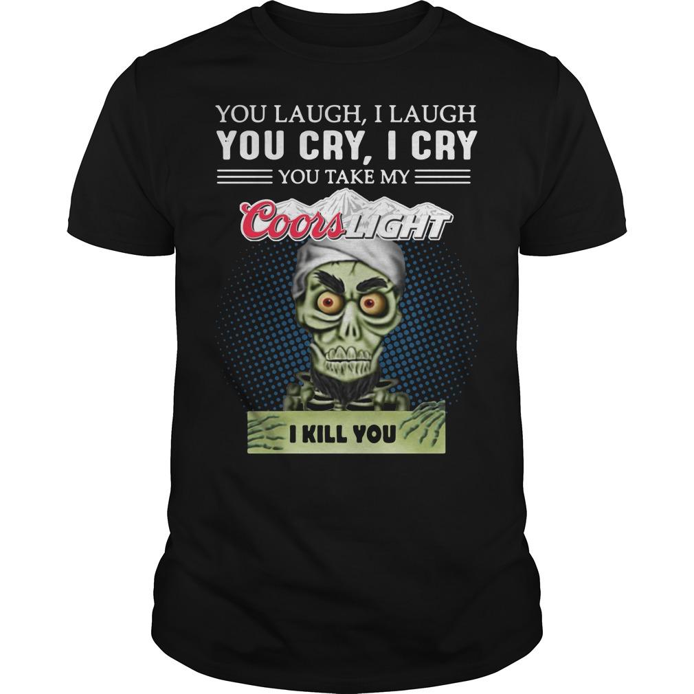 You laugh I laugh you cry I cry you take my Coors Light I kill you guys shirt