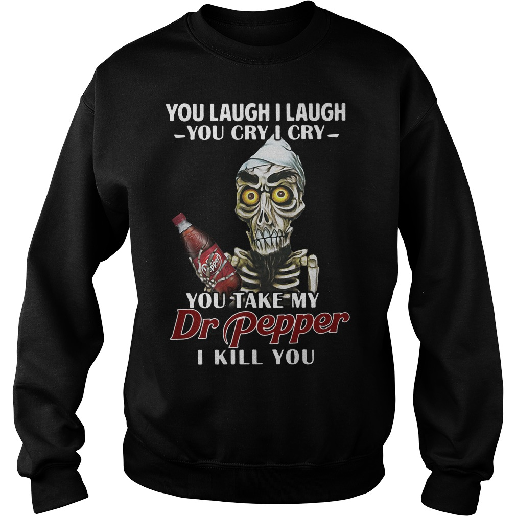 You laugh I laugh you cry I cry you take my Dr Pepper I kill you Sweater