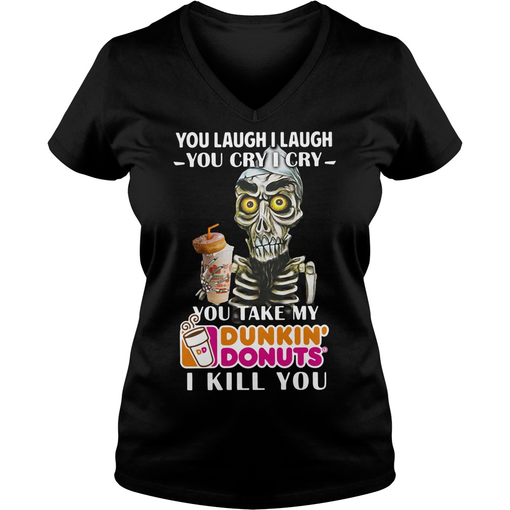 You laugh I laugh you cry I cry you take my Dunkin' Donuts I kill you v-neck-t-shirt
