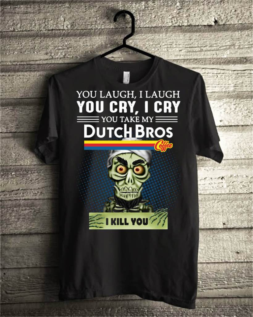 you laugh I laugh you cry I cry you take my Dutch Bros coffee I kill you shirt