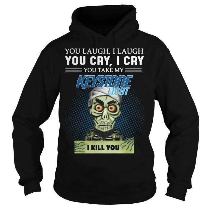 You laugh I laugh you cry I cry you take my Keystone Light I kill you hoodie